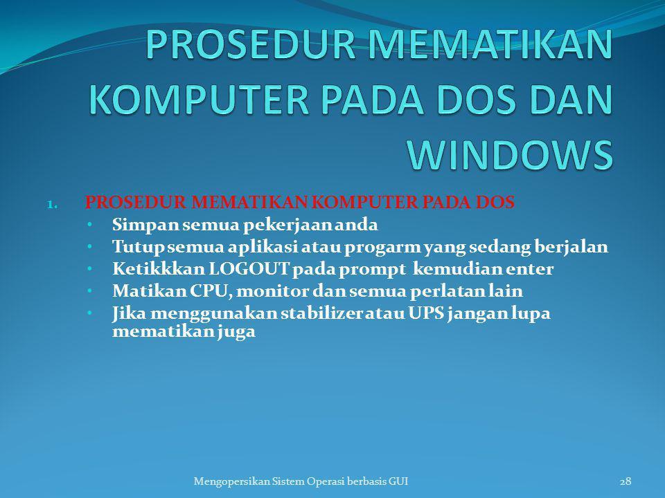 1. PROSEDUR MEMATIKAN KOMPUTER PADA DOS Simpan semua pekerjaan anda Tutup semua aplikasi atau progarm yang sedang berjalan Ketikkkan LOGOUT pada promp