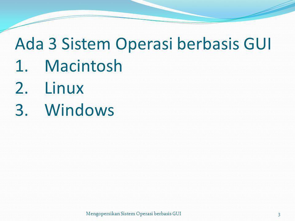 Ada 3 Sistem Operasi berbasis GUI 1.Macintosh 2.Linux 3.Windows Mengopersikan Sistem Operasi berbasis GUI3
