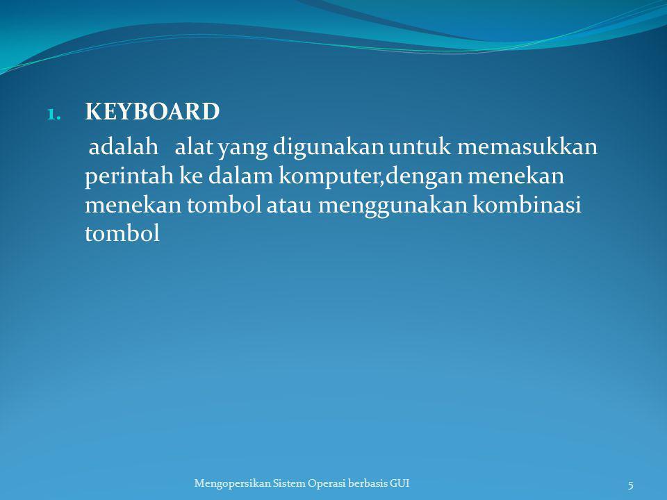 1. KEYBOARD adalah alat yang digunakan untuk memasukkan perintah ke dalam komputer,dengan menekan menekan tombol atau menggunakan kombinasi tombol Men