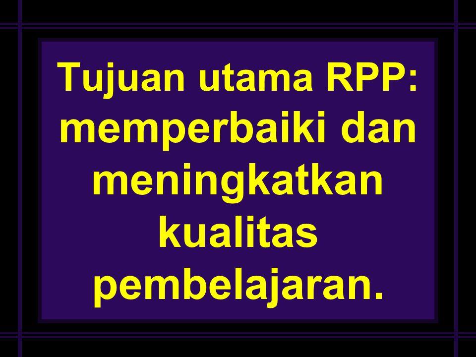Deni H Tujuan utama RPP: memperbaiki dan meningkatkan kualitas pembelajaran.