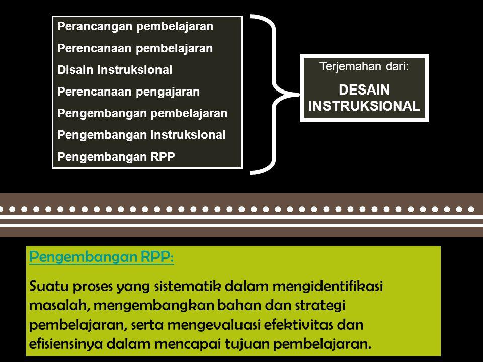 Deni H Perancangan pembelajaran Perencanaan pembelajaran Disain instruksional Perencanaan pengajaran Pengembangan pembelajaran Pengembangan instruksional Pengembangan RPP Terjemahan dari: DESAIN INSTRUKSIONAL Pengembangan RPP: Suatu proses yang sistematik dalam mengidentifikasi masalah, mengembangkan bahan dan strategi pembelajaran, serta mengevaluasi efektivitas dan efisiensinya dalam mencapai tujuan pembelajaran.