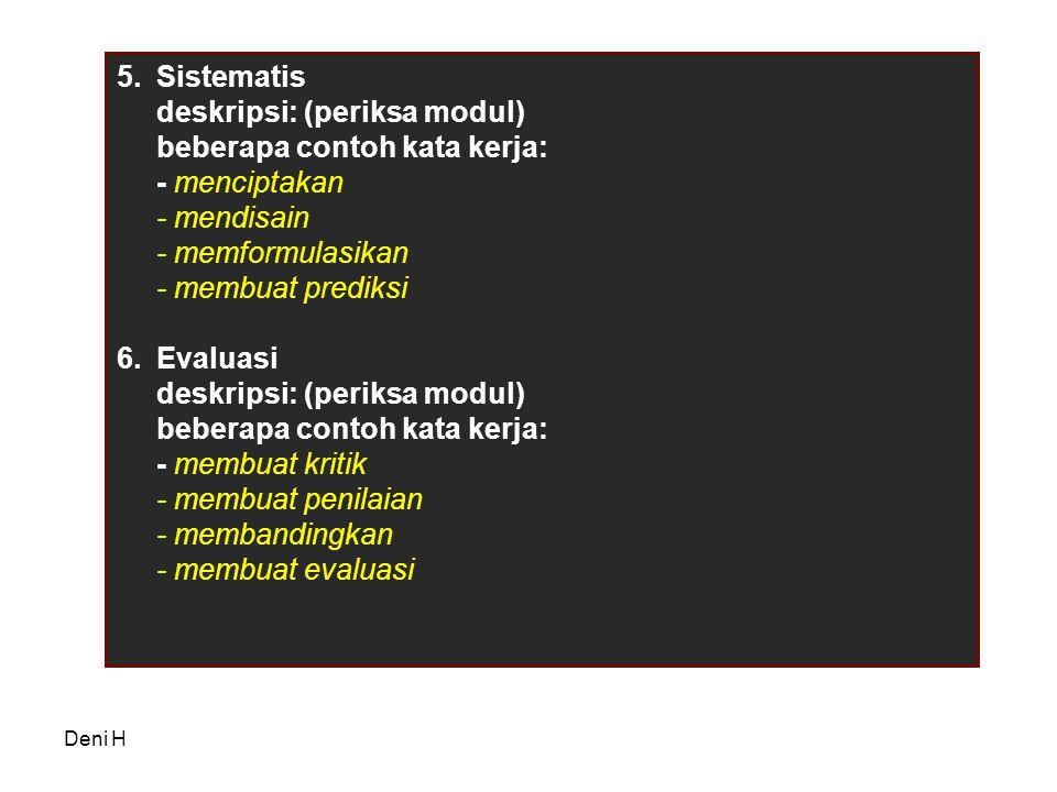 Deni H 5.Sistematis deskripsi: (periksa modul) beberapa contoh kata kerja: - menciptakan - mendisain - memformulasikan - membuat prediksi 6.Evaluasi deskripsi: (periksa modul) beberapa contoh kata kerja: - membuat kritik - membuat penilaian - membandingkan - membuat evaluasi