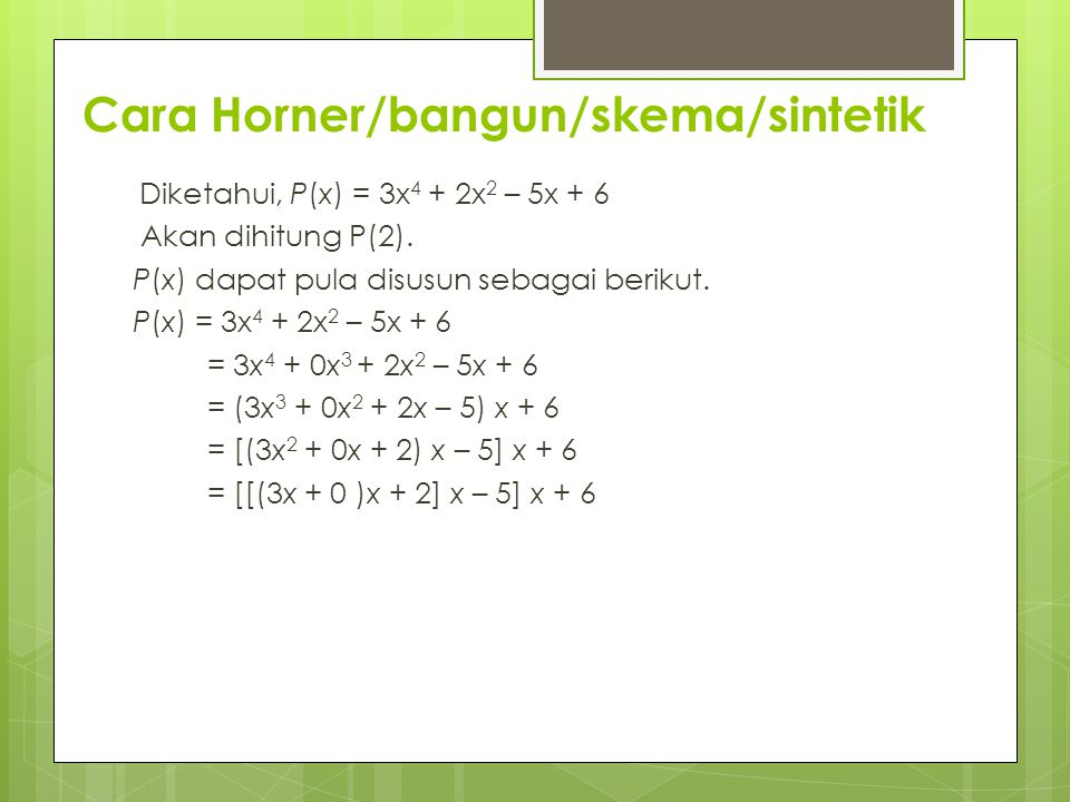 Cara Horner/bangun/skema/sintetik Diketahui, P(x) = 3x 4 + 2x 2 – 5x + 6 Akan dihitung P(2). P(x) dapat pula disusun sebagai berikut. P(x) = 3x 4 + 2x