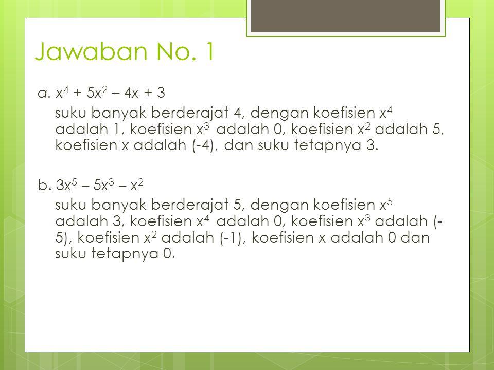 Jawaban No. 1 a. x 4 + 5x 2 – 4x + 3 suku banyak berderajat 4, dengan koefisien x 4 adalah 1, koefisien x 3 adalah 0, koefisien x 2 adalah 5, koefisie