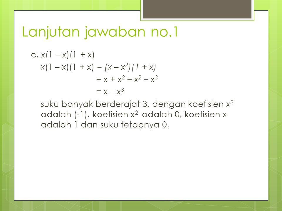 Lanjutan jawaban no.1 c. x(1 – x)(1 + x) x(1 – x)(1 + x) = (x – x 2 )(1 + x) = x + x 2 – x 2 – x 3 = x – x 3 suku banyak berderajat 3, dengan koefisie