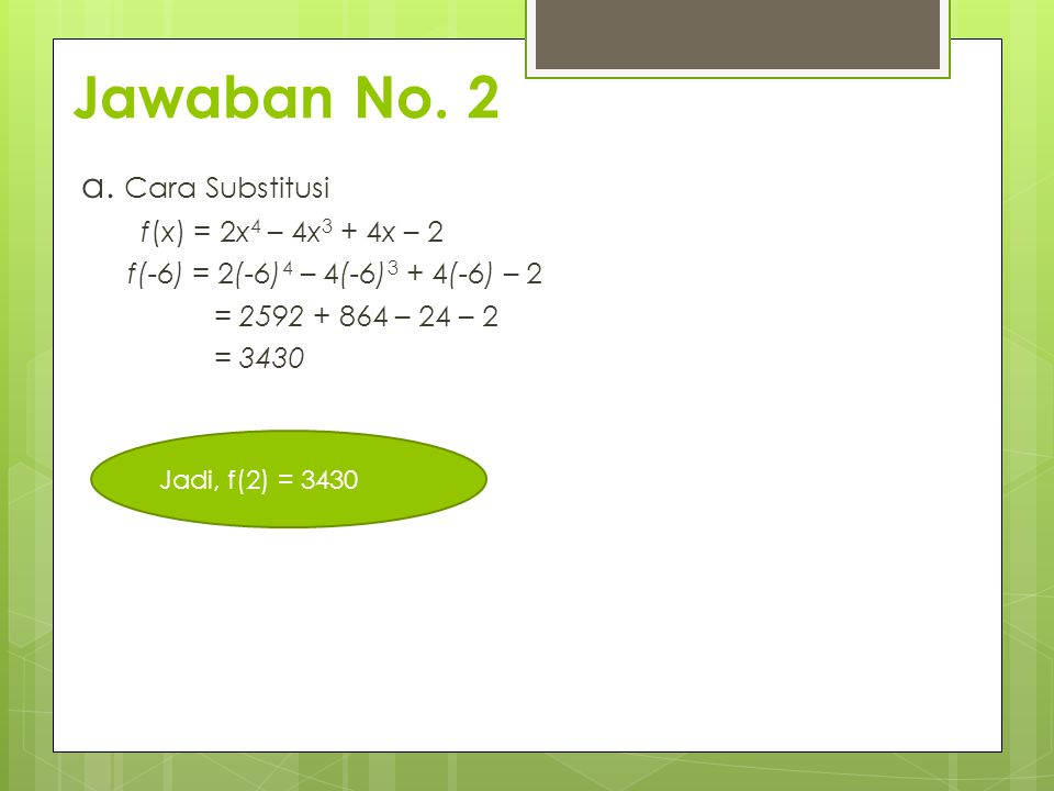 Jawaban No. 2 a. Cara Substitusi f(x) = 2x 4 – 4x 3 + 4x – 2 f(-6) = 2(-6) 4 – 4(-6) 3 + 4(-6) – 2 = 2592 + 864 – 24 – 2 = 3430 Jadi, f(2) = 3430