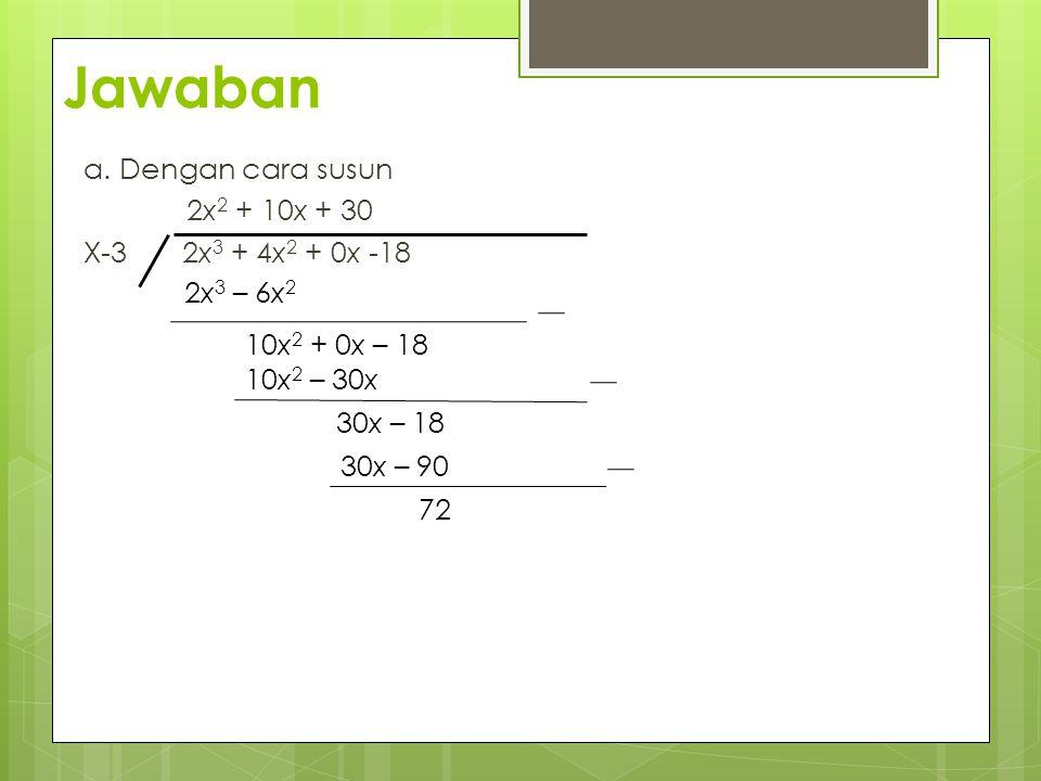 a. Dengan cara susun 2x 2 + 10x + 30 X-3 2x 3 + 4x 2 + 0x -18 2x 3 – 6x 2 10x 2 + 0x – 18 10x 2 – 30x 30x – 18 30x – 90 72