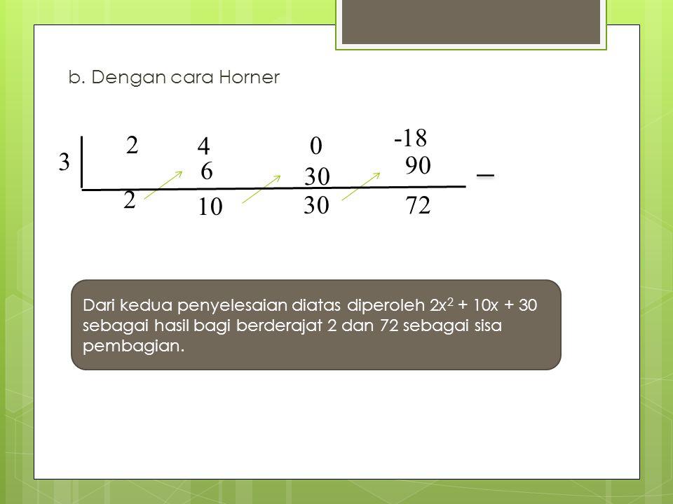 b. Dengan cara Horner 3 2 2 4 6 10 0 30 90 72 -18 30 Dari kedua penyelesaian diatas diperoleh 2x 2 + 10x + 30 sebagai hasil bagi berderajat 2 dan 72 s