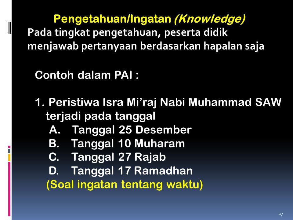 Pengetahuan/Ingatan (Knowledge) Pada tingkat pengetahuan, peserta didik menjawab pertanyaan berdasarkan hapalan saja Contoh dalam PAI : 1. Peristiwa I