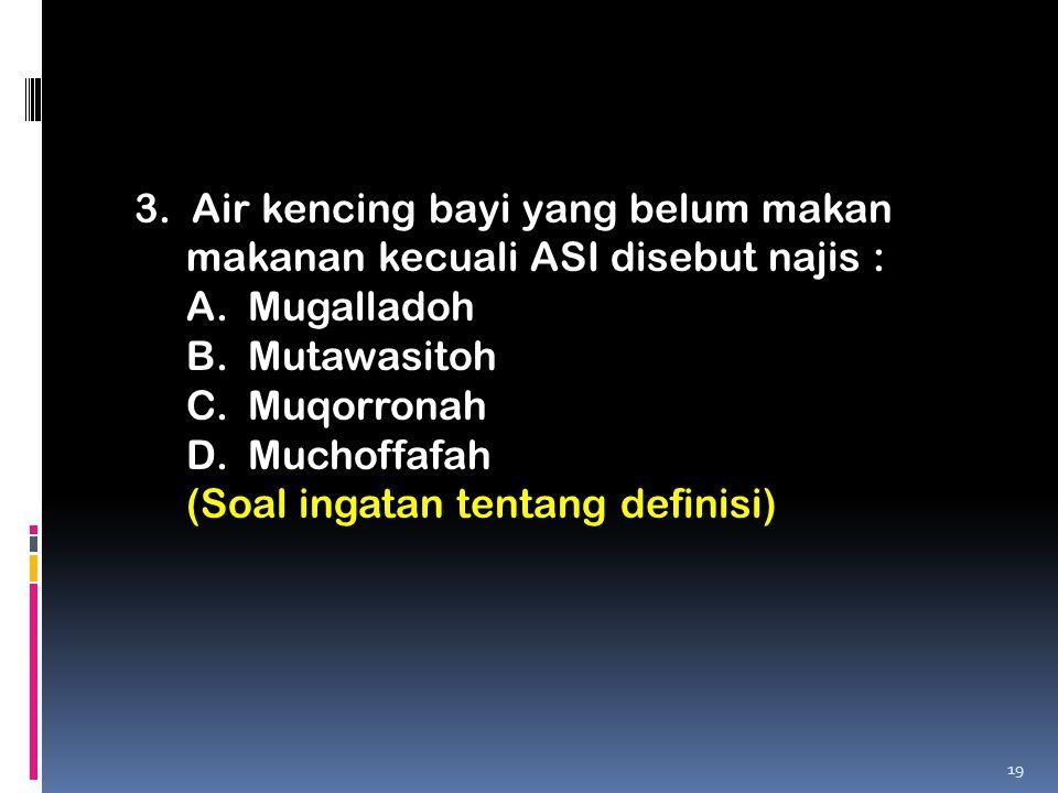 3. Air kencing bayi yang belum makan makanan kecuali ASI disebut najis : A.Mugalladoh B.Mutawasitoh C.Muqorronah D.Muchoffafah (Soal ingatan tentang d