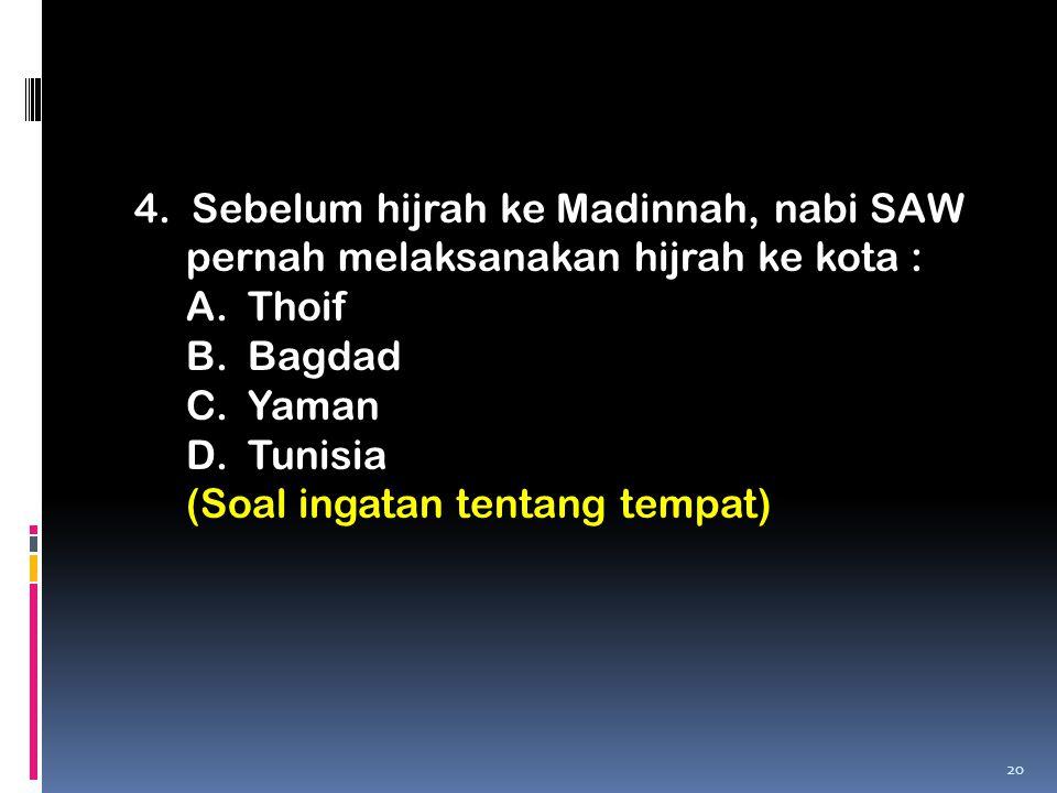 4. Sebelum hijrah ke Madinnah, nabi SAW pernah melaksanakan hijrah ke kota : A.Thoif B.Bagdad C.Yaman D.Tunisia (Soal ingatan tentang tempat) 20
