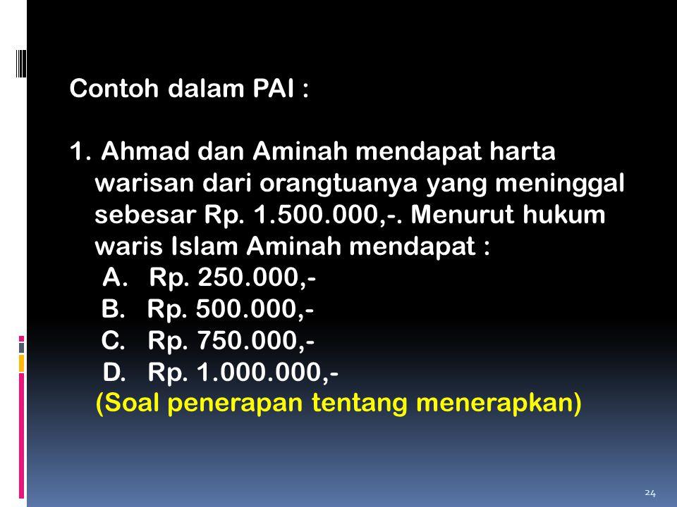Contoh dalam PAI : 1. Ahmad dan Aminah mendapat harta warisan dari orangtuanya yang meninggal sebesar Rp. 1.500.000,-. Menurut hukum waris Islam Amina