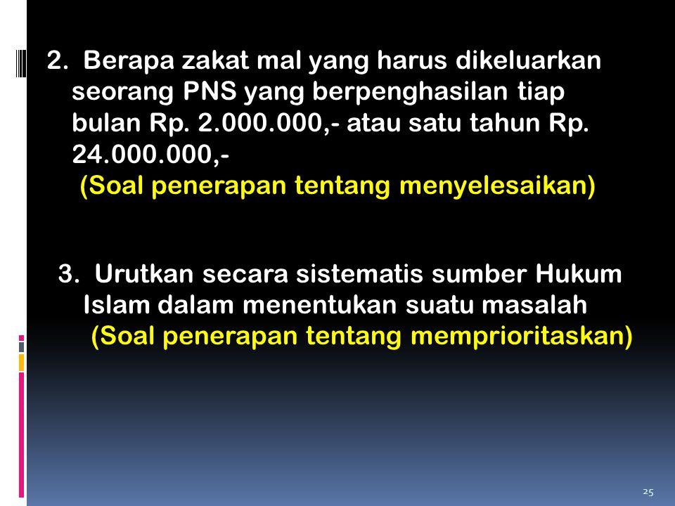 2. Berapa zakat mal yang harus dikeluarkan seorang PNS yang berpenghasilan tiap bulan Rp. 2.000.000,- atau satu tahun Rp. 24.000.000,- (Soal penerapan