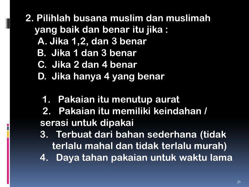 2. Pilihlah busana muslim dan muslimah yang baik dan benar itu jika : A. Jika 1,2, dan 3 benar B. Jika 1 dan 3 benar C. Jika 2 dan 4 benar D. Jika han