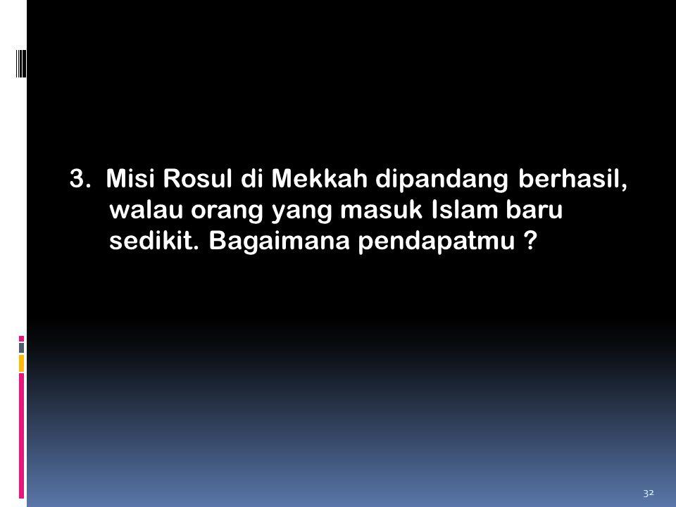 3. Misi Rosul di Mekkah dipandang berhasil, walau orang yang masuk Islam baru sedikit. Bagaimana pendapatmu ? 32
