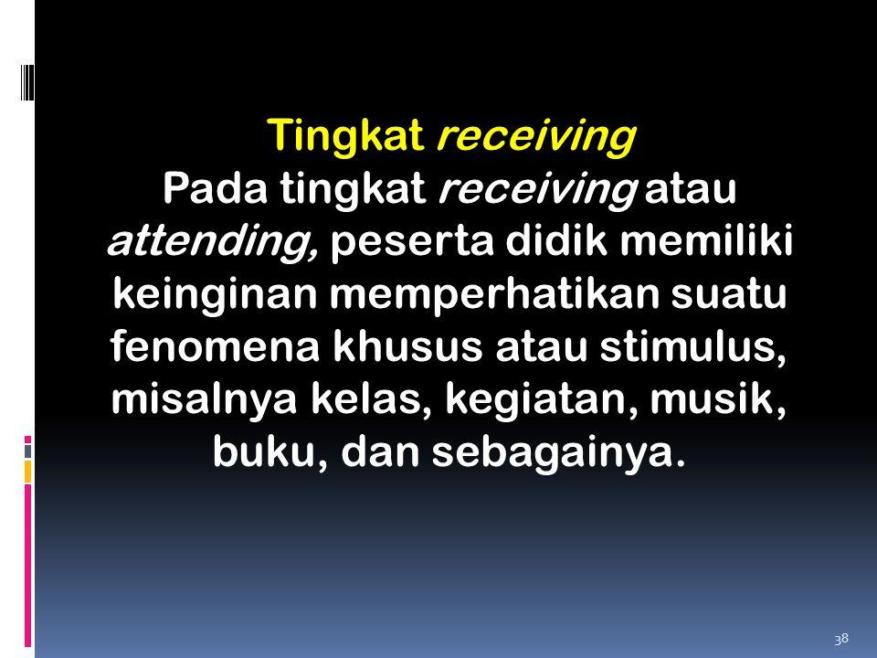Tingkat receiving Pada tingkat receiving atau attending, peserta didik memiliki keinginan memperhatikan suatu fenomena khusus atau stimulus, misalnya