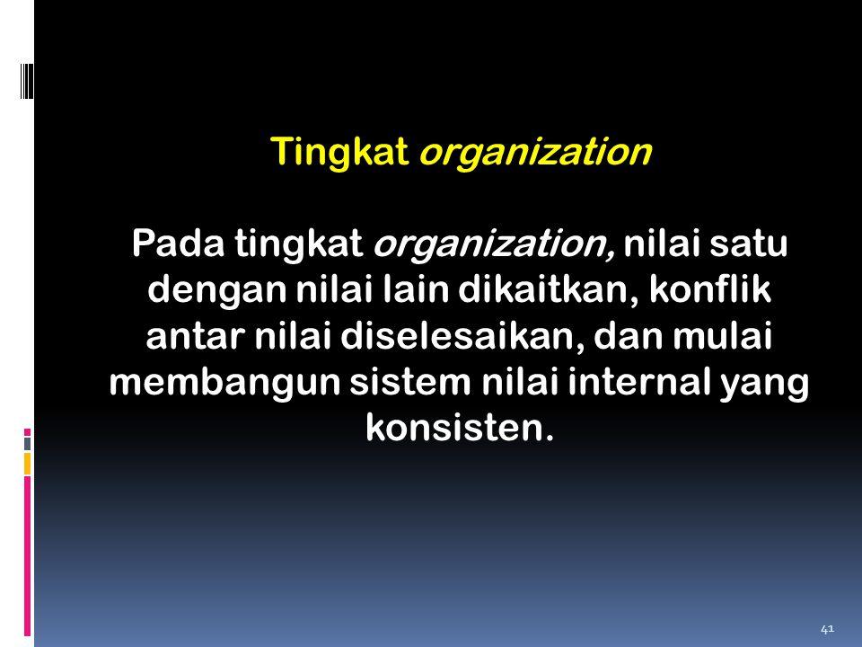 Tingkat organization Pada tingkat organization, nilai satu dengan nilai lain dikaitkan, konflik antar nilai diselesaikan, dan mulai membangun sistem n