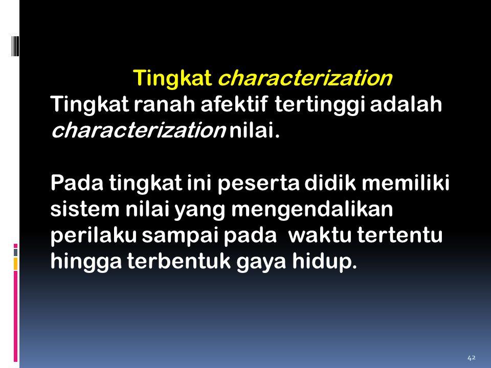 Tingkat characterization Tingkat ranah afektif tertinggi adalah characterization nilai. Pada tingkat ini peserta didik memiliki sistem nilai yang meng