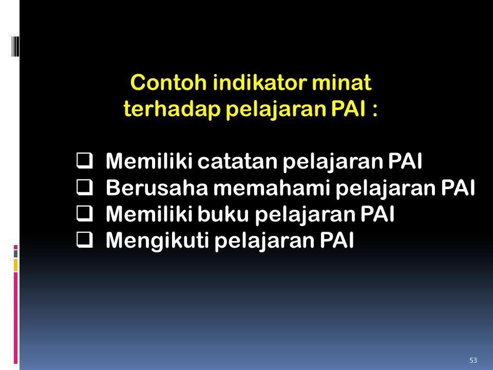 Contoh indikator minat terhadap pelajaran PAI :  Memiliki catatan pelajaran PAI  Berusaha memahami pelajaran PAI  Memiliki buku pelajaran PAI  Men