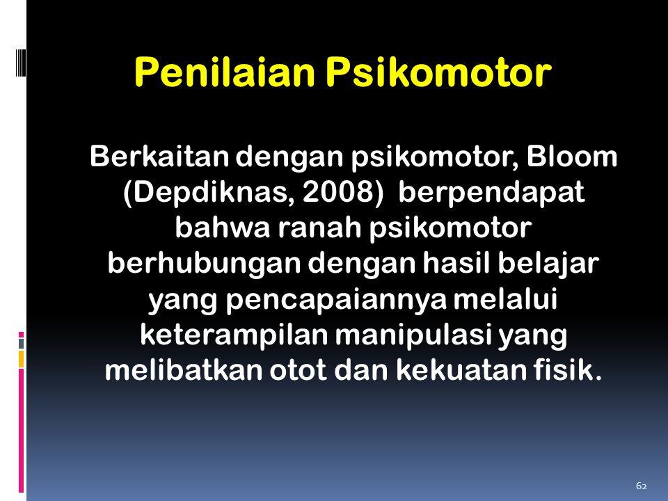 Penilaian Psikomotor Berkaitan dengan psikomotor, Bloom (Depdiknas, 2008) berpendapat bahwa ranah psikomotor berhubungan dengan hasil belajar yang pen