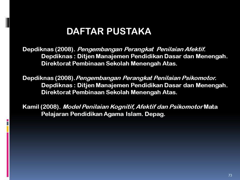 73 DAFTAR PUSTAKA Depdiknas (2008). Pengembangan Perangkat Penilaian Afektif. Depdiknas : Ditjen Manajemen Pendidikan Dasar dan Menengah. Direktorat P