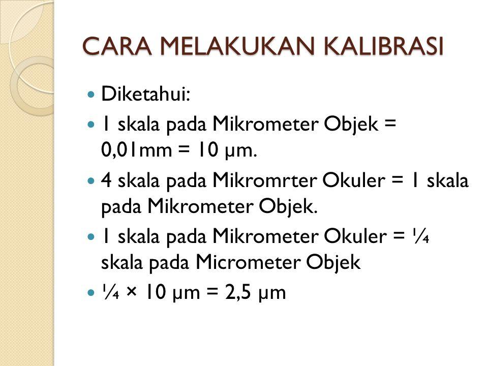 CARA MELAKUKAN KALIBRASI Diketahui: 1 skala pada Mikrometer Objek = 0,01mm = 10 µm. 4 skala pada Mikromrter Okuler = 1 skala pada Mikrometer Objek. 1