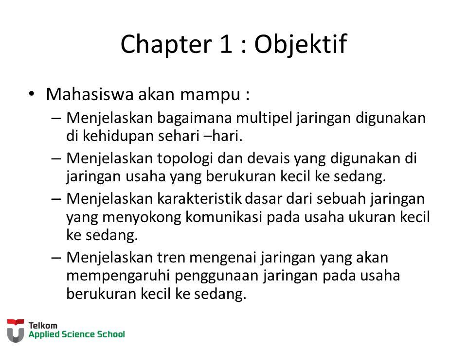 Chapter 1 : Objektif Mahasiswa akan mampu : – Menjelaskan bagaimana multipel jaringan digunakan di kehidupan sehari –hari. – Menjelaskan topologi dan