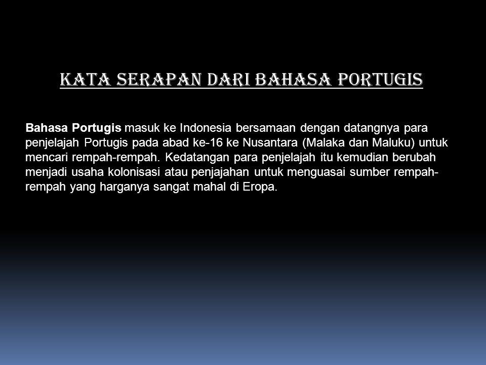 KATA SERAPAN DARI BAHASA PORTUGIS Bahasa Portugis masuk ke Indonesia bersamaan dengan datangnya para penjelajah Portugis pada abad ke-16 ke Nusantara