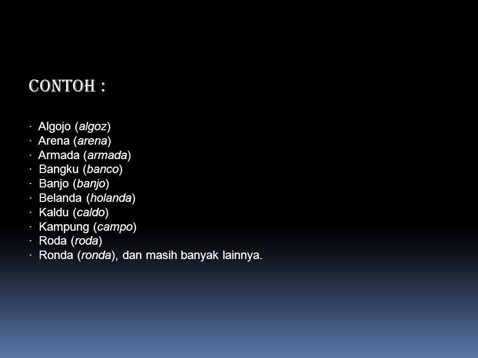 CONTOH : · Algojo (algoz) · Arena (arena) · Armada (armada) · Bangku (banco) · Banjo (banjo) · Belanda (holanda) · Kaldu (caldo) · Kampung (campo) · R