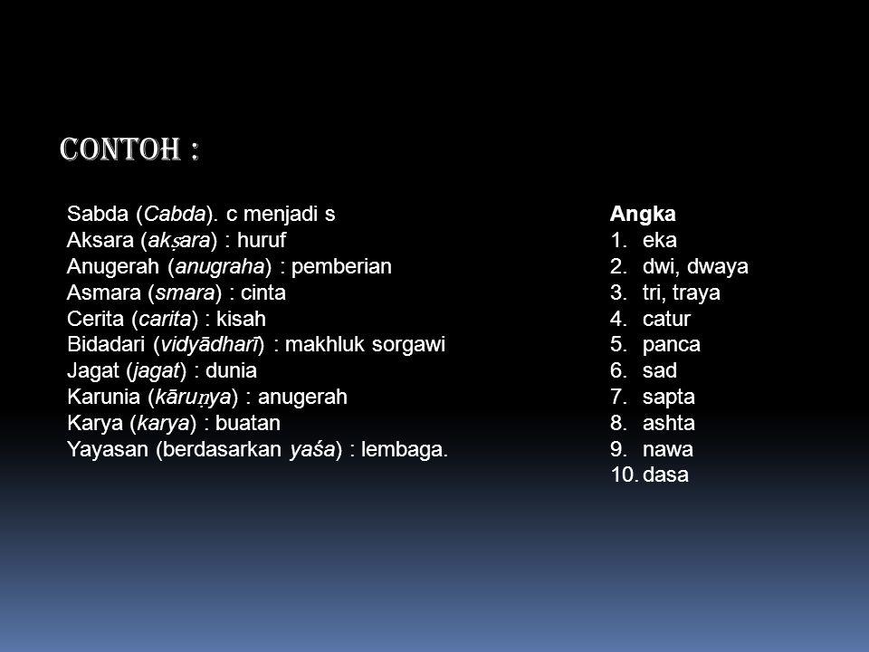 CONTOH : Sabda (Cabda). c menjadi s Aksara (ak ṣ ara) : huruf Anugerah (anugraha) : pemberian Asmara (smara) : cinta Cerita (carita) : kisah Bidadari