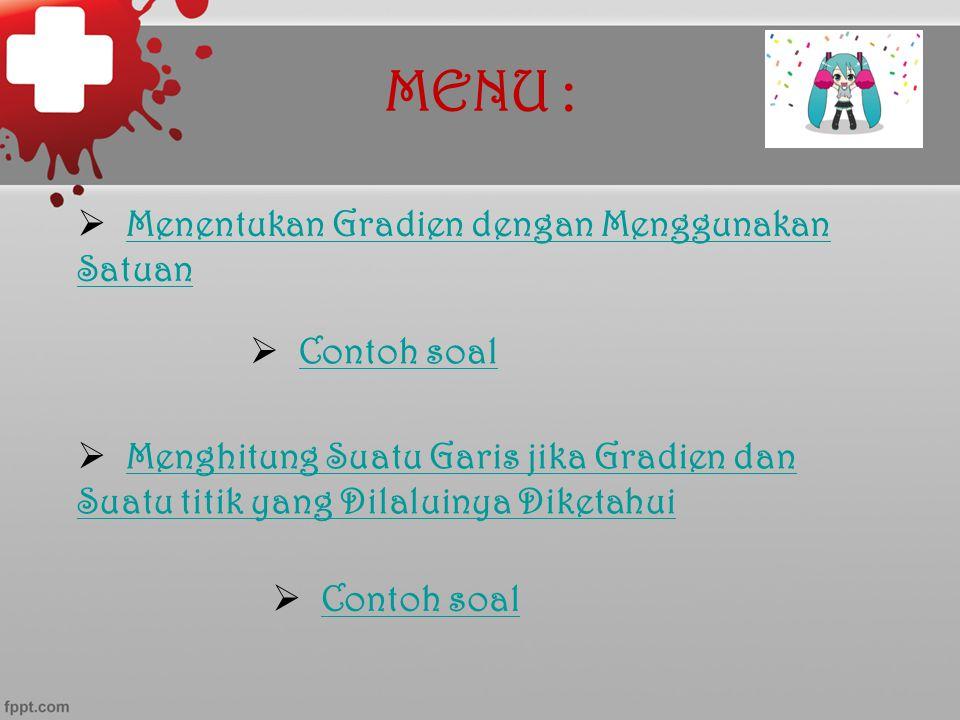 MENU :  Menentukan Gradien dengan Menggunakan Satuan Menentukan Gradien dengan Menggunakan Satuan  Contoh soal Contoh soal  Menghitung Suatu Garis