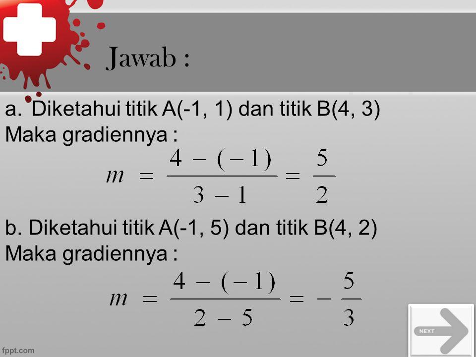 Jawab : a.Diketahui titik A(-1, 1) dan titik B(4, 3) Maka gradiennya : b. Diketahui titik A(-1, 5) dan titik B(4, 2) Maka gradiennya :