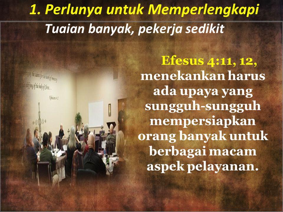 1. Perlunya untuk Memperlengkapi Tuaian banyak, pekerja sedikit Efesus 4:11, 12, menekankan harus ada upaya yang sungguh-sungguh mempersiapkan orang b