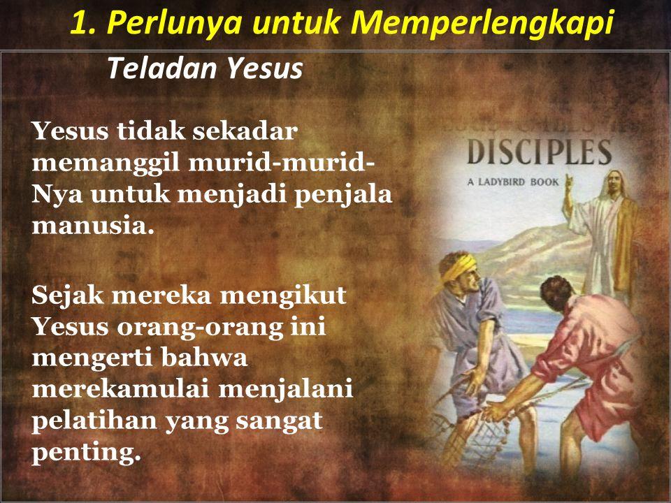 1. Perlunya untuk Memperlengkapi Teladan Yesus Yesus tidak sekadar memanggil murid-murid- Nya untuk menjadi penjala manusia. Sejak mereka mengikut Yes