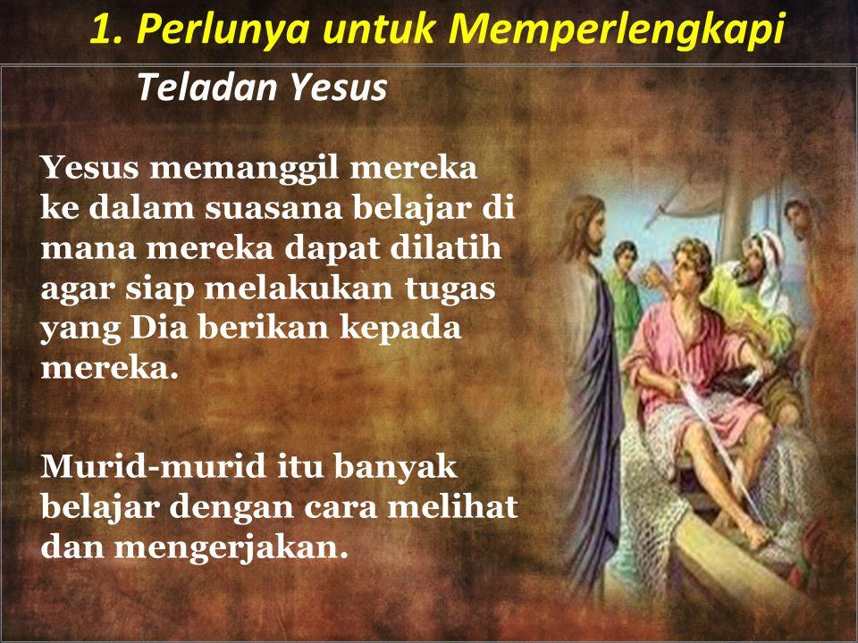 1. Perlunya untuk Memperlengkapi Teladan Yesus Yesus memanggil mereka ke dalam suasana belajar di mana mereka dapat dilatih agar siap melakukan tugas