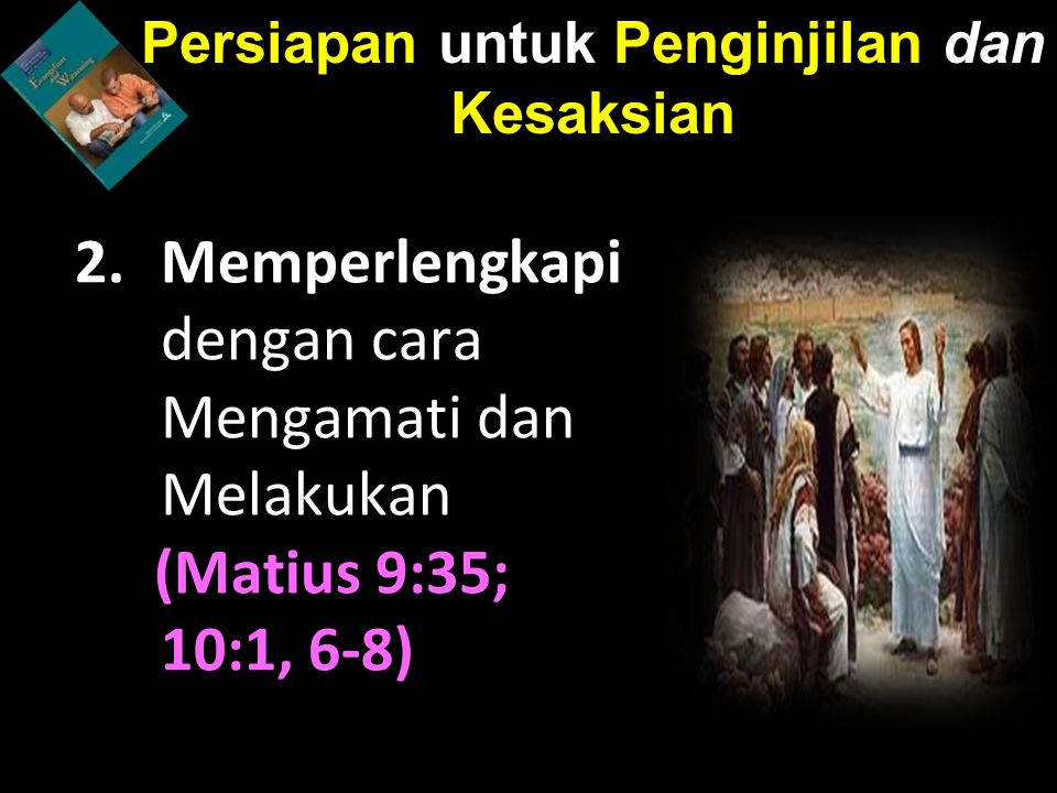 2.Memperlengkapi dengan cara Mengamati dan Melakukan (Matius 9:35; 10:1, 6-8) Persiapan untuk Penginjilan dan Kesaksian