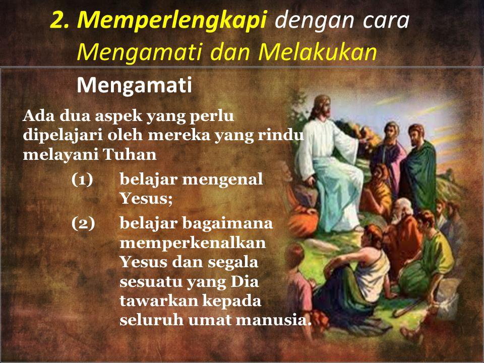 2. Memperlengkapi dengan cara Mengamati dan Melakukan Mengamati Ada dua aspek yang perlu dipelajari oleh mereka yang rindu melayani Tuhan (1)belajar m