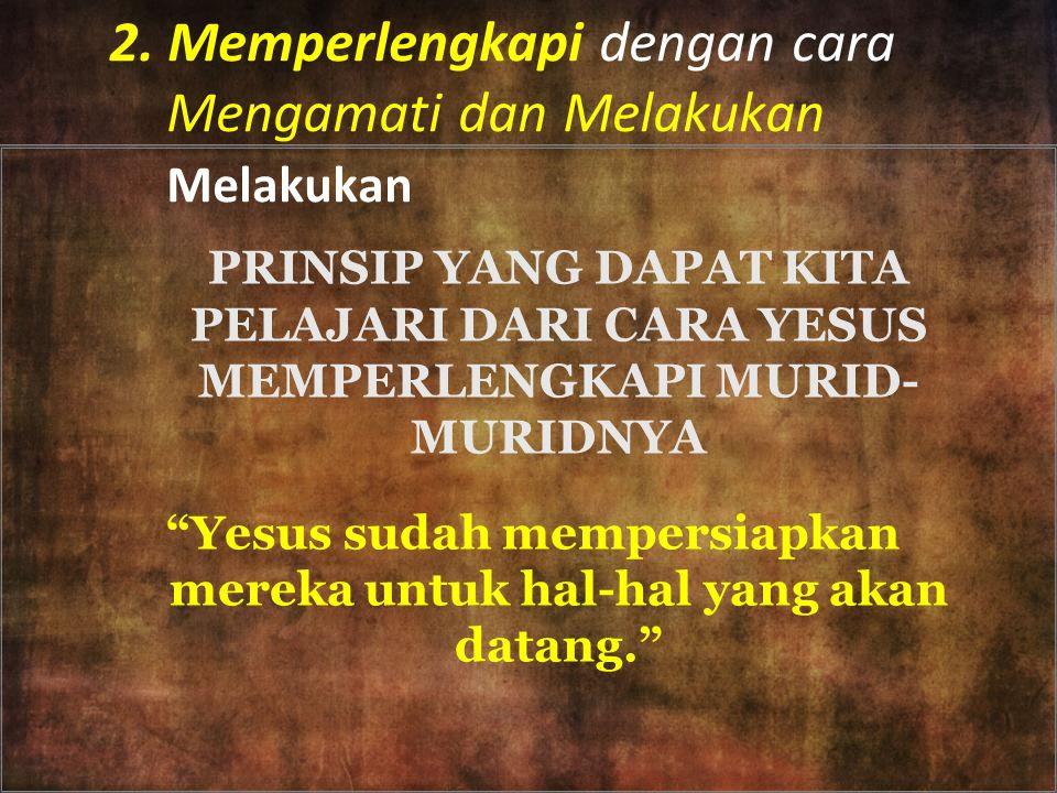 "2. Memperlengkapi dengan cara Mengamati dan Melakukan Melakukan PRINSIP YANG DAPAT KITA PELAJARI DARI CARA YESUS MEMPERLENGKAPI MURID- MURIDNYA ""Yesus"