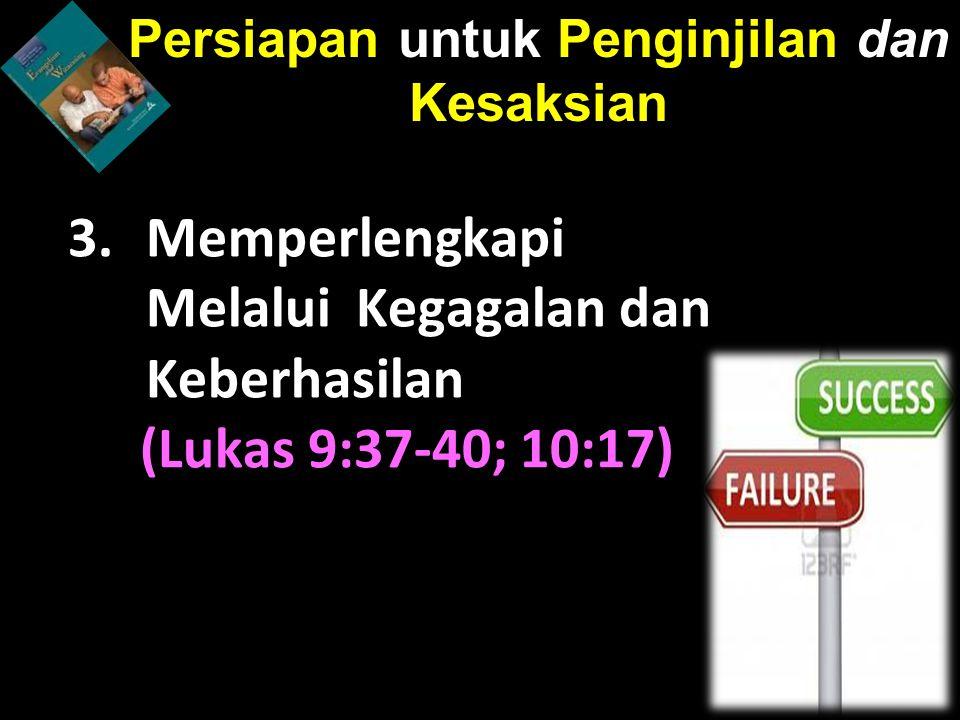 3.Memperlengkapi Melalui Kegagalan dan Keberhasilan (Lukas 9:37-40; 10:17) Persiapan untuk Penginjilan dan Kesaksian