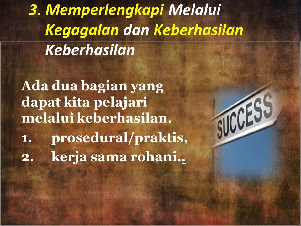 3. Memperlengkapi Melalui Kegagalan dan Keberhasilan Keberhasilan Ada dua bagian yang dapat kita pelajari melalui keberhasilan. 1.prosedural/praktis,