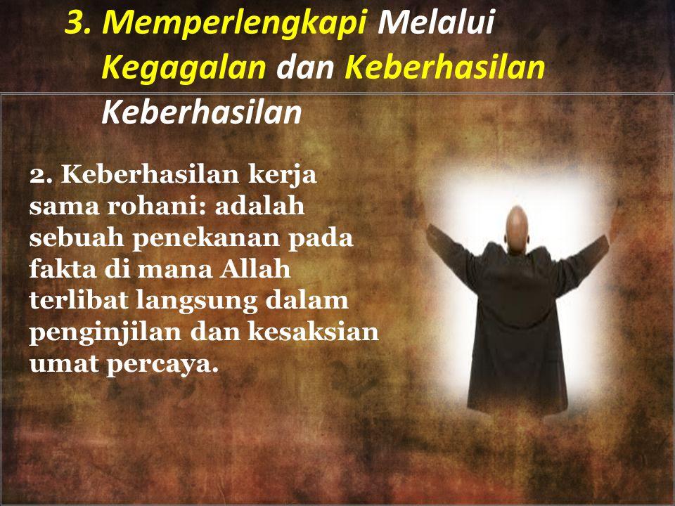 3. Memperlengkapi Melalui Kegagalan dan Keberhasilan Keberhasilan 2. Keberhasilan kerja sama rohani: adalah sebuah penekanan pada fakta di mana Allah