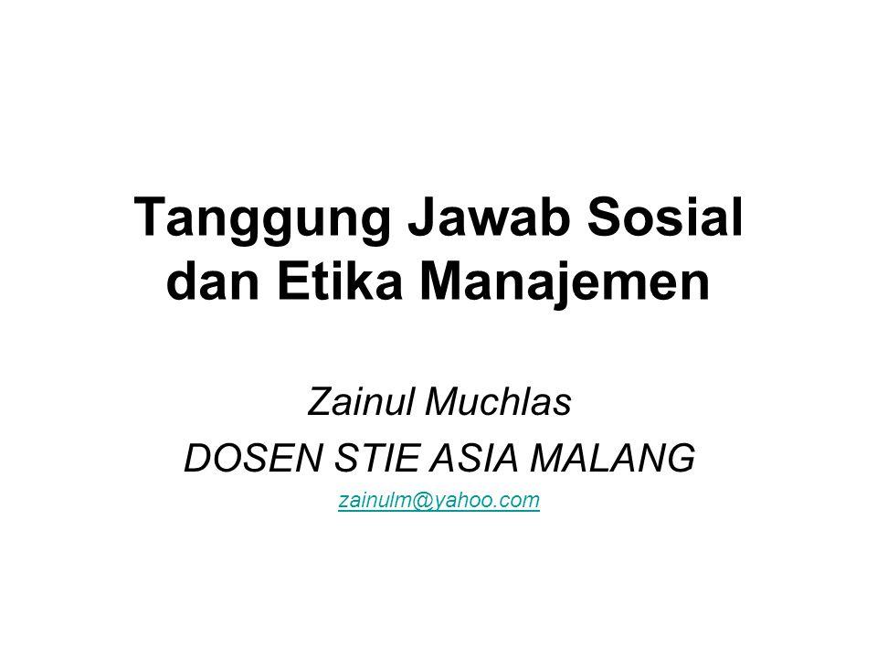 Tanggung Jawab Sosial dan Etika Manajemen Zainul Muchlas DOSEN STIE ASIA MALANG zainulm@yahoo.com