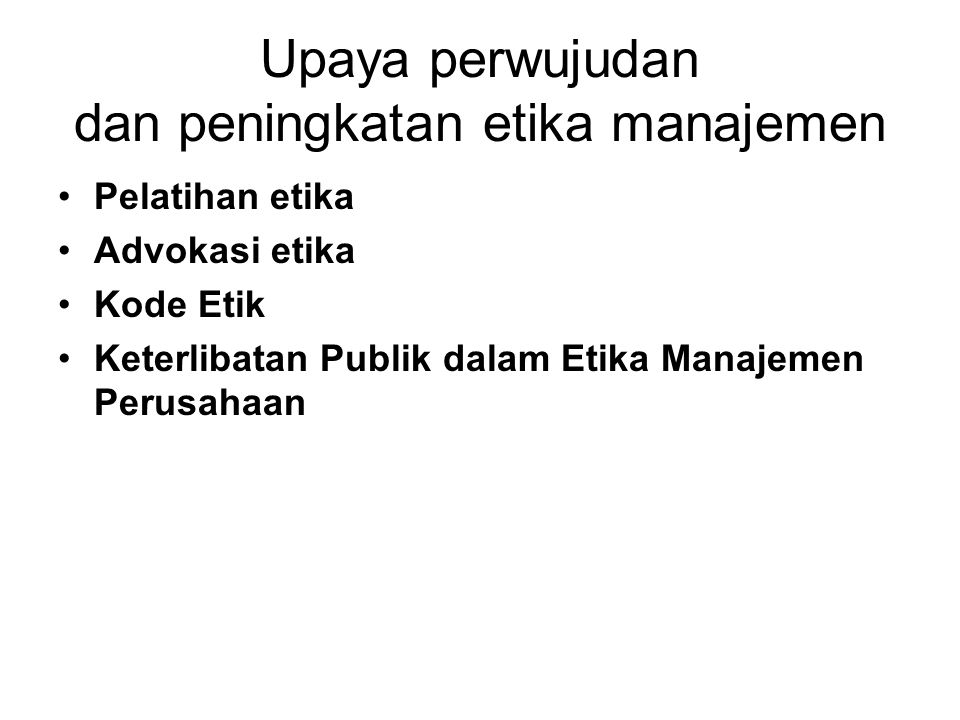 Upaya perwujudan dan peningkatan etika manajemen Pelatihan etika Advokasi etika Kode Etik Keterlibatan Publik dalam Etika Manajemen Perusahaan