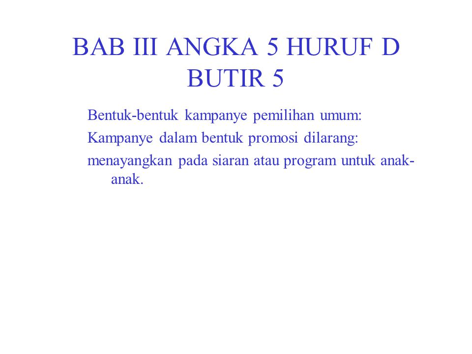 BAB III ANGKA 5 HURUF D BUTIR 5 Bentuk-bentuk kampanye pemilihan umum: Kampanye dalam bentuk promosi dilarang: menayangkan pada siaran atau program untuk anak- anak.