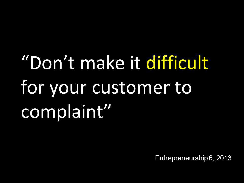 Don't make it difficult for your customer to complaint Entrepreneurship 6, 2013