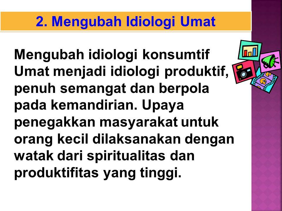 2. Mengubah Idiologi Umat Mengubah idiologi konsumtif Umat menjadi idiologi produktif, penuh semangat dan berpola pada kemandirian. Upaya penegakkan m