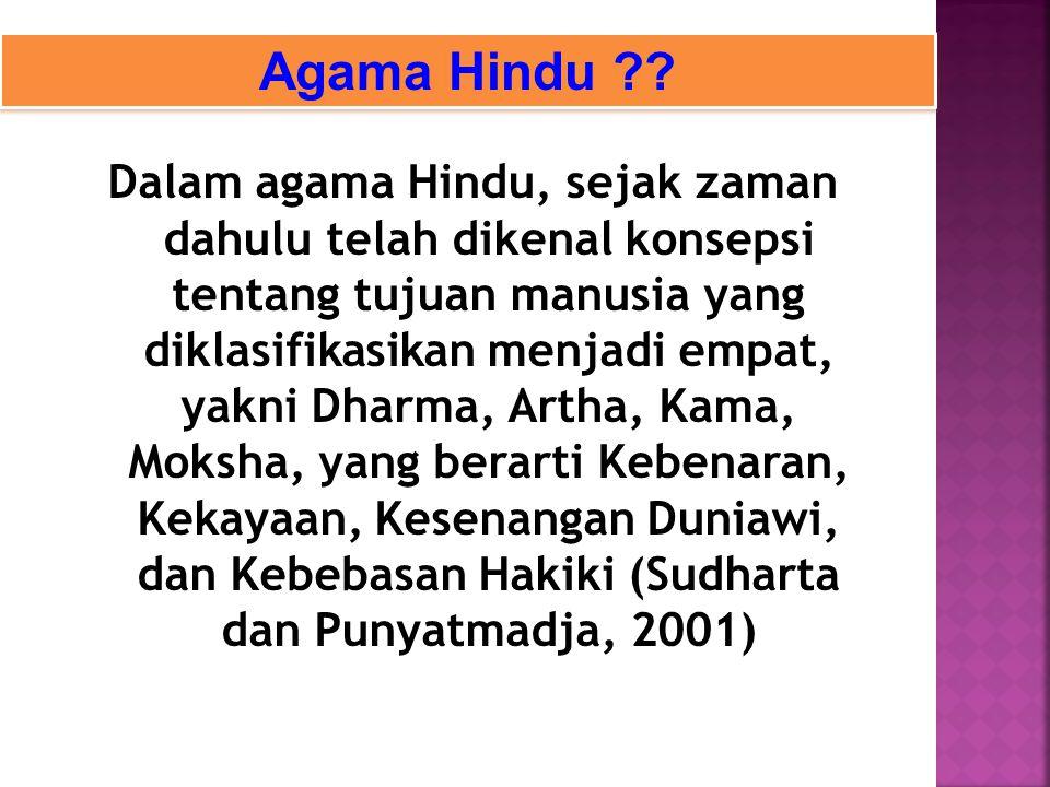 Dalam agama Hindu, sejak zaman dahulu telah dikenal konsepsi tentang tujuan manusia yang diklasifikasikan menjadi empat, yakni Dharma, Artha, Kama, Moksha, yang berarti Kebenaran, Kekayaan, Kesenangan Duniawi, dan Kebebasan Hakiki (Sudharta dan Punyatmadja, 2001) Agama Hindu ??