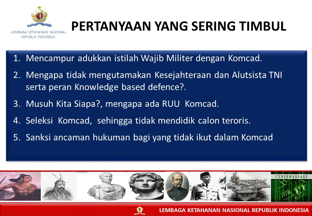 LEMBAGA KETAHANAN NASIONAL REPUBLIK INDONESIA 1.Mencampur adukkan istilah Wajib Militer dengan Komcad. 2.Mengapa tidak mengutamakan Kesejahteraan dan