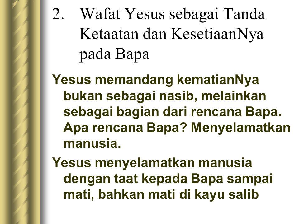 2.Wafat Yesus sebagai Tanda Ketaatan dan KesetiaanNya pada Bapa Yesus memandang kematianNya bukan sebagai nasib, melainkan sebagai bagian dari rencana