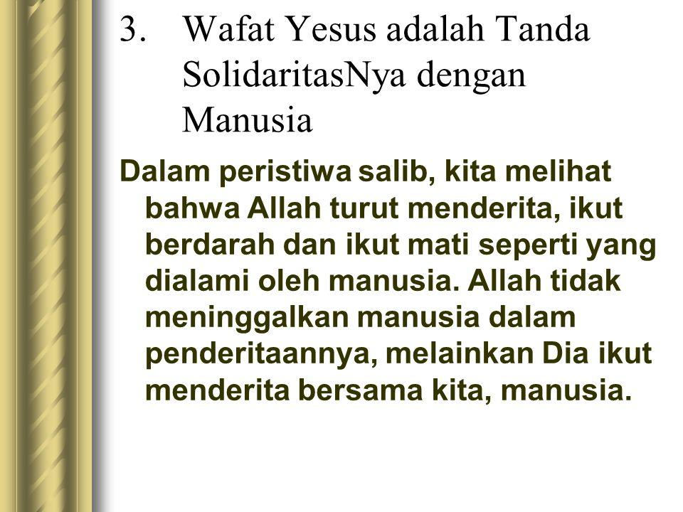 3.Wafat Yesus adalah Tanda SolidaritasNya dengan Manusia Dalam peristiwa salib, kita melihat bahwa Allah turut menderita, ikut berdarah dan ikut mati